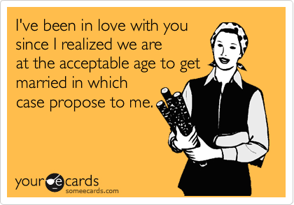 I've been in love with you since I realized we are at the acceptable age to get married in which case propose to me.