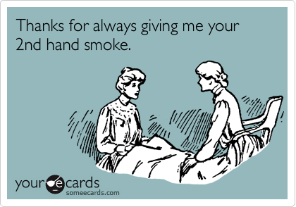 Thanks for always giving me your 2nd hand smoke.
