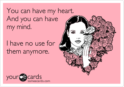 You can have my heart. And you can have my mind.  I have no use for  them anymore.