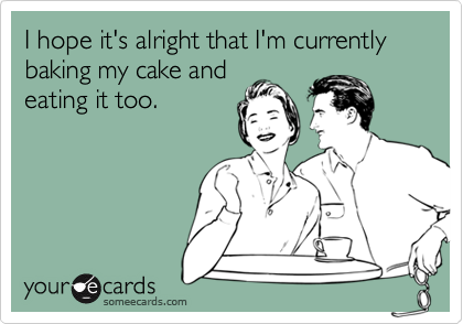 I hope it's alright that I'm currently baking my cake andeating it too.