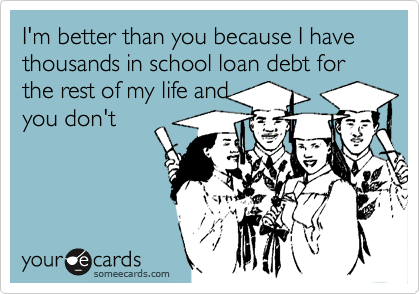 I'm better than you because I have thousands in school loan debt for the rest of my life and you don't