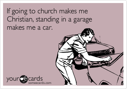 If going to church makes me Christian, standing in a garage makes me a car.