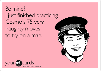 Be mine? I just finished practicing Cosmo's 75 very naughty moves to try on a man.
