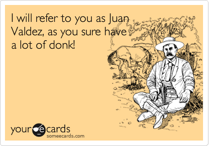 I will refer to you as Juan Valdez, as you sure have a lot of donk!