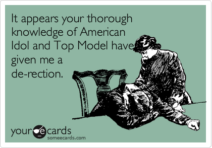 It appears your thorough knowledge of American Idol and Top Model have given me a de-rection.