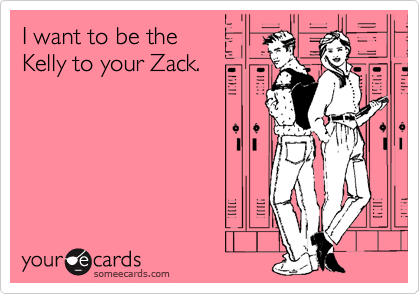 I want to be the Kelly to your Zack.