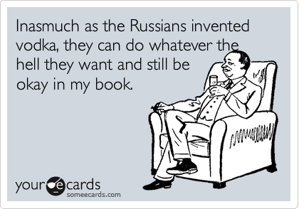Inasmuch as the Russians invented vodka, they can do whatever the hell they want and still be  okay in my book.