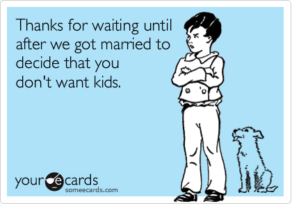 Thanks for waiting until after we got married to decide that you don't want kids.