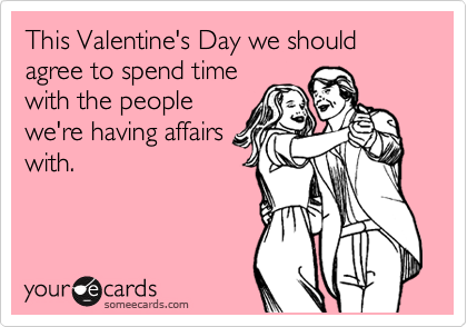 This Valentine's Day we should agree to spend time with the people we're having affairs with.