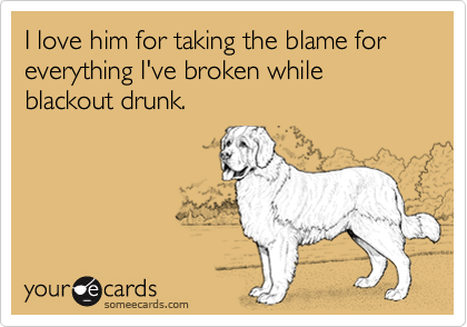 I love him for taking the blame for everything I've broken while blackout drunk.