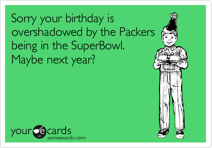 Sorry your birthday is overshadowed by the Packers being in the SuperBowl. Maybe next year?