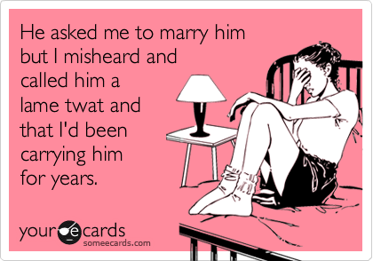 He asked me to marry him  but I misheard and  called him a  lame twat and that I'd been  carrying him  for years.