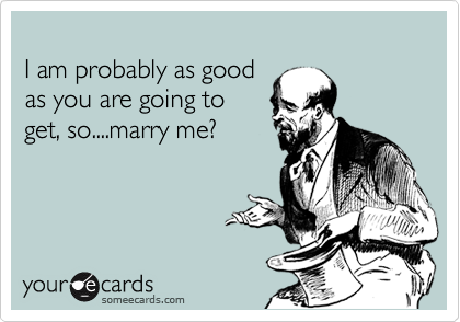 I am probably as good as you are going to  get, so....marry me?