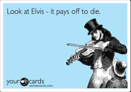 Look at Elvis - it pays off to die.