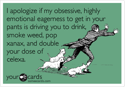 I apologize if my obsessive, highly emotional eagerness to get in your pants is driving you to drink, smoke weed, pop xanax, and double  your dose of celexa.