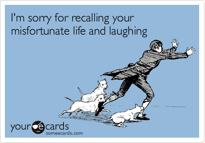 I'm sorry for recalling your misfortunate life and laughing