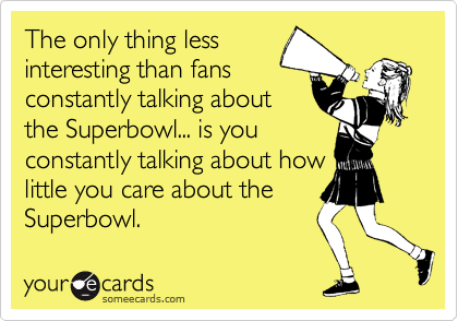 The only thing less interesting than fans constantly talking about the Superbowl... is you constantly talking about how little you care about the Superbowl.