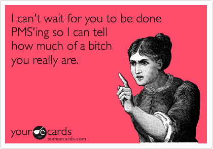 I can't wait for you to be done PMS'ing so I can tell how much of a bitch you really are.