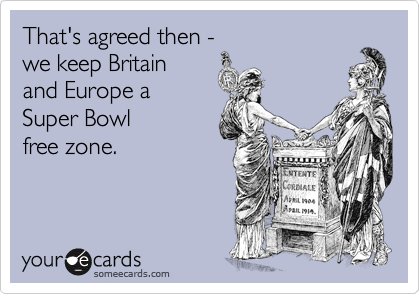 That's agreed then - we keep Britain  and Europe a  Super Bowl free zone.