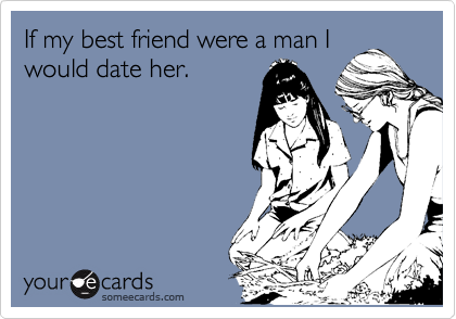 If my best friend were a man I would date her.