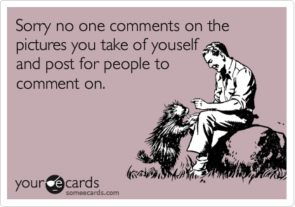 Sorry no one comments on the pictures you take of youself and post for people to comment on.