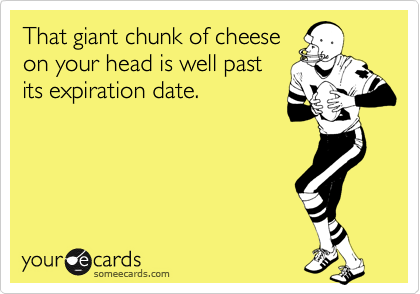 That giant chunk of cheese on your head is well past its expiration date.
