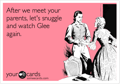 After we meet your parents, let's snuggle and watch Glee again.
