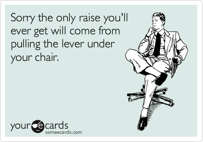 Sorry the only raise you'll  get this year will come from pulling the lever under your chair.