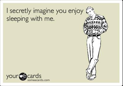 I secretly imagine you enjoy sleeping with me.