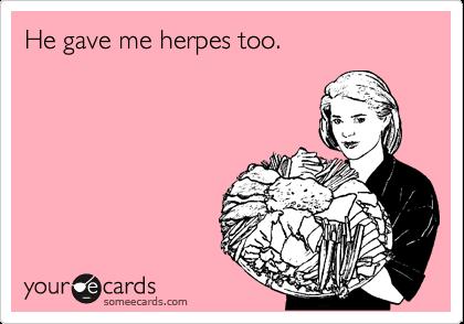 He gave me herpes too.