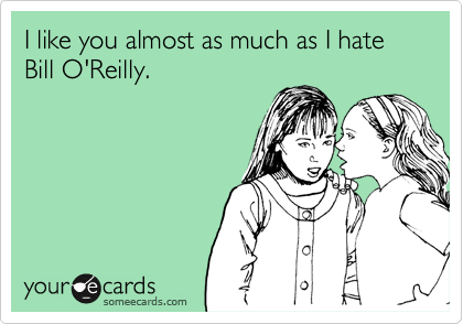 I like you almost as much as I hate Bill O'Reilly.