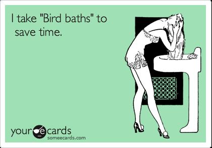 "I take ""Bird baths"" to  save time."