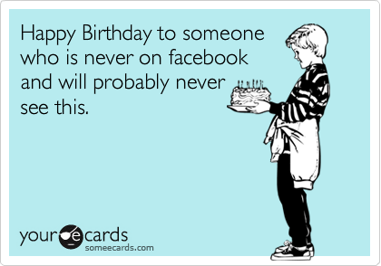 Happy Birthday to someone who is never on facebook and will probably never see this.