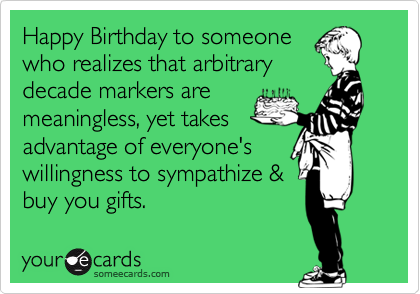 Happy Birthday to someone who realizes that arbitrary decade markers are meaningless, yet takes advantage of everyone's willingness to sympathize & buy you gifts.