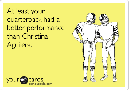 At least your quarterback had a better performance than Christina Aguilera.