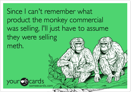 Since I can't remember what product the monkey commercial was selling, I'll just have to assume they were selling meth.