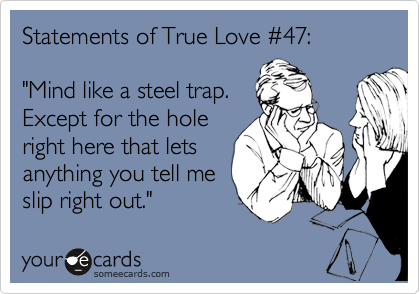 """Statements of True Love %2347:    """"Mind like a steel trap.  Except for the hole right here that lets anything you tell me slip right out."""""""