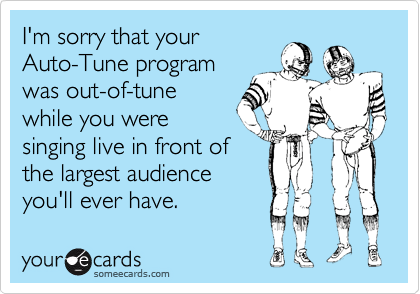 I'm sorry that your Auto-Tune program was out-of-tune while you were singing live in front of the largest audience you'll ever have.