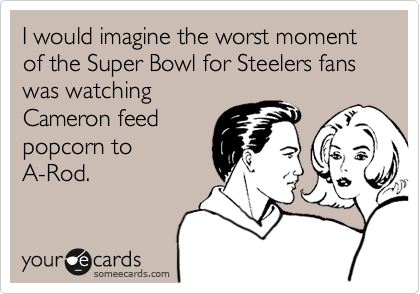 I would imagine the worst moment of the Super Bowl for Steelers fans was watching Cameron feed  popcorn to A-Rod.