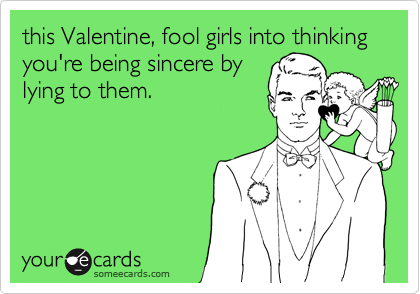 this Valentine, fool girls into thinking you're being sincere by lying to them.