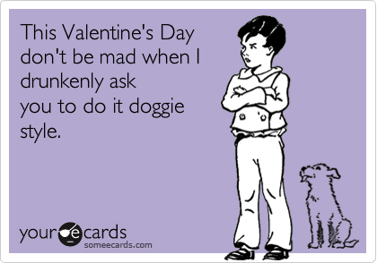 This Valentine's Day don't be mad when I  drunkenly ask you to do it doggie style.