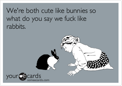 We're both cute like bunnies so what do you say we fuck like rabbits.