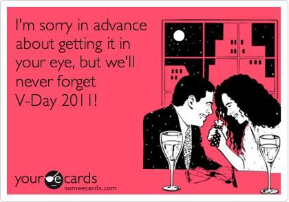 I'm sorry in advance  about getting it in your eye, but we'll never forget  V-Day 2011!