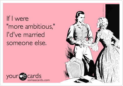 "If I were  ""more ambitious,"" I'd've married someone else."