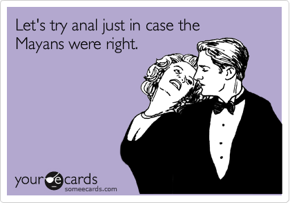Let's try anal just in case the Mayans were right.