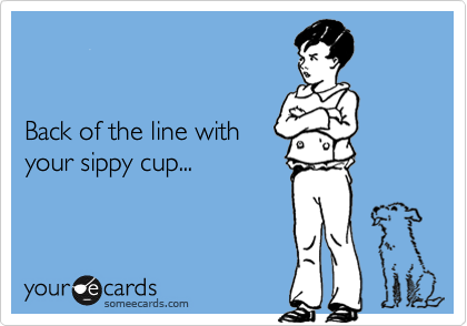 Back of the line with your sippy cup...