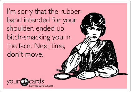 I'm sorry that the rubber- band intended for your  shoulder, ended up  bitch-smacking you in  the face. Next time,  don't move.
