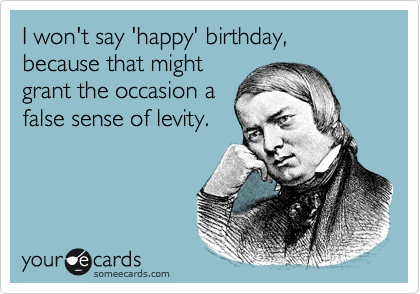 I won't say 'happy' birthday, because that might grant the occasion a false sense of levity.