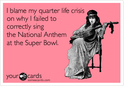 I blame my quarter life crisis on why I failed to correctly sing the National Anthem at the Super Bowl.