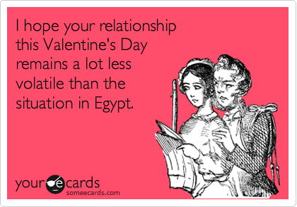 I hope your relationship this Valentine's Day remains a lot less volatile than the situation in Egypt.